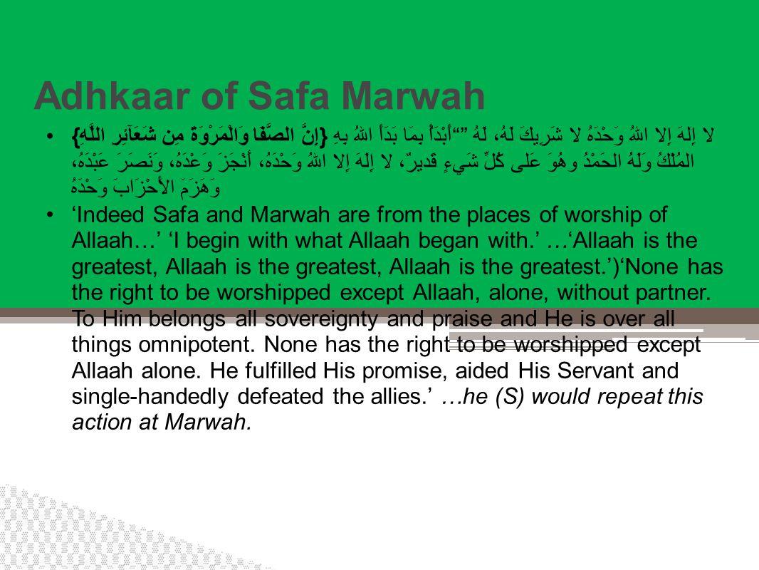 Adhkaar of Safa Marwah {إِنَّ الصَّفَا وَالْمَرْوَةَ مِن شَعَآئِرِ اللَّهِ} أَبْدَأُ بِمَا بَدَأَ اللهُ بِهِ لا إِلهَ إِلا اللهُ وَحْدَهُ لا شَرِيكَ لَهُ، لَهُ المُلْكُ وَلَهُ الحَمْدُ وهُوَ عَلى كُلِّ شَيءٍ قَديرٌ، لا إِلَهَ إِلا اللهُ وَحْدَهُ، أَنْجَزَ وَعْدَهُ، وَنَصَرَ عَبْدَهُ، وَهَزَمَ الأَحْزَابَ وَحْدَهُ 'Indeed Safa and Marwah are from the places of worship of Allaah…' 'I begin with what Allaah began with.' …'Allaah is the greatest, Allaah is the greatest, Allaah is the greatest.')'None has the right to be worshipped except Allaah, alone, without partner.