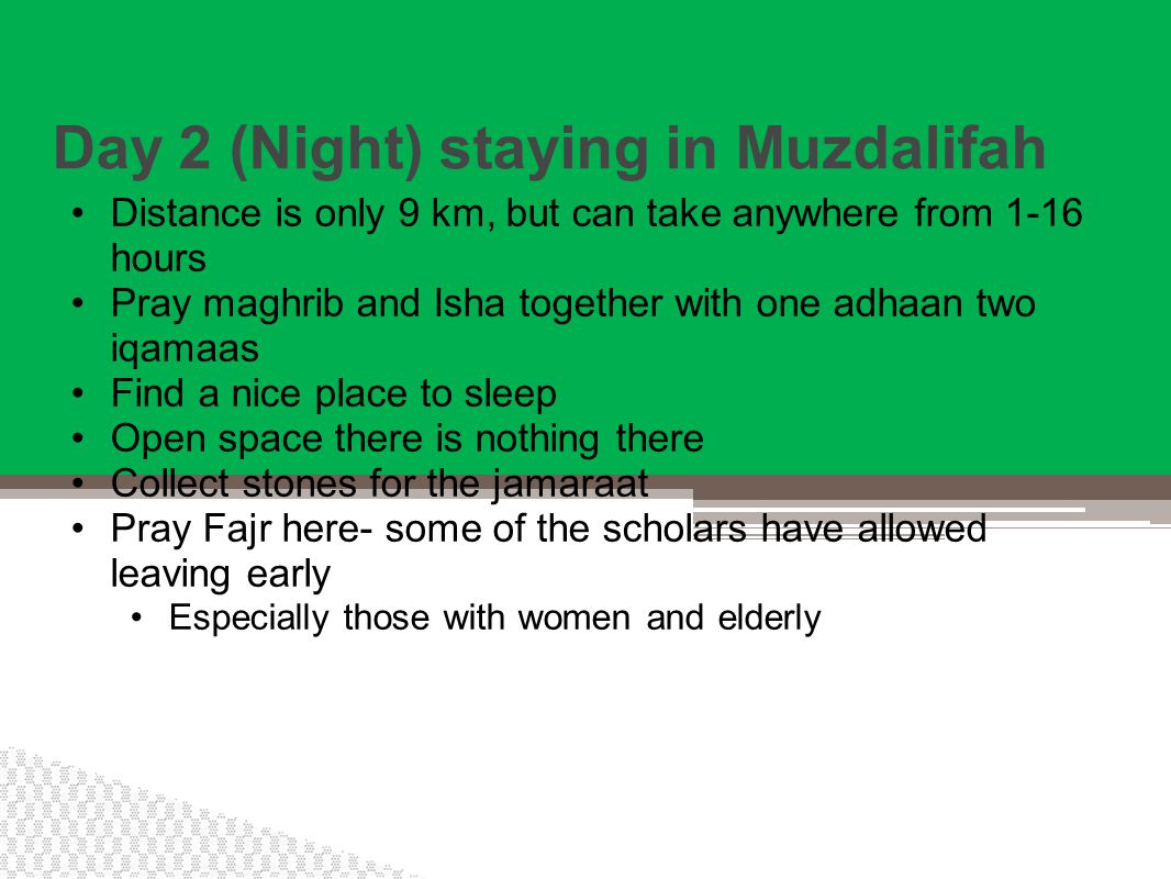 Day 2 (Night) staying in Muzdalifah Distance is only 9 km, but can take anywhere from 1-16 hours Pray maghrib and Isha together with one adhaan two iqamaas Find a nice place to sleep Open space there is nothing there Collect stones for the jamaraat Pray Fajr here- some of the scholars have allowed leaving early Especially those with women and elderly