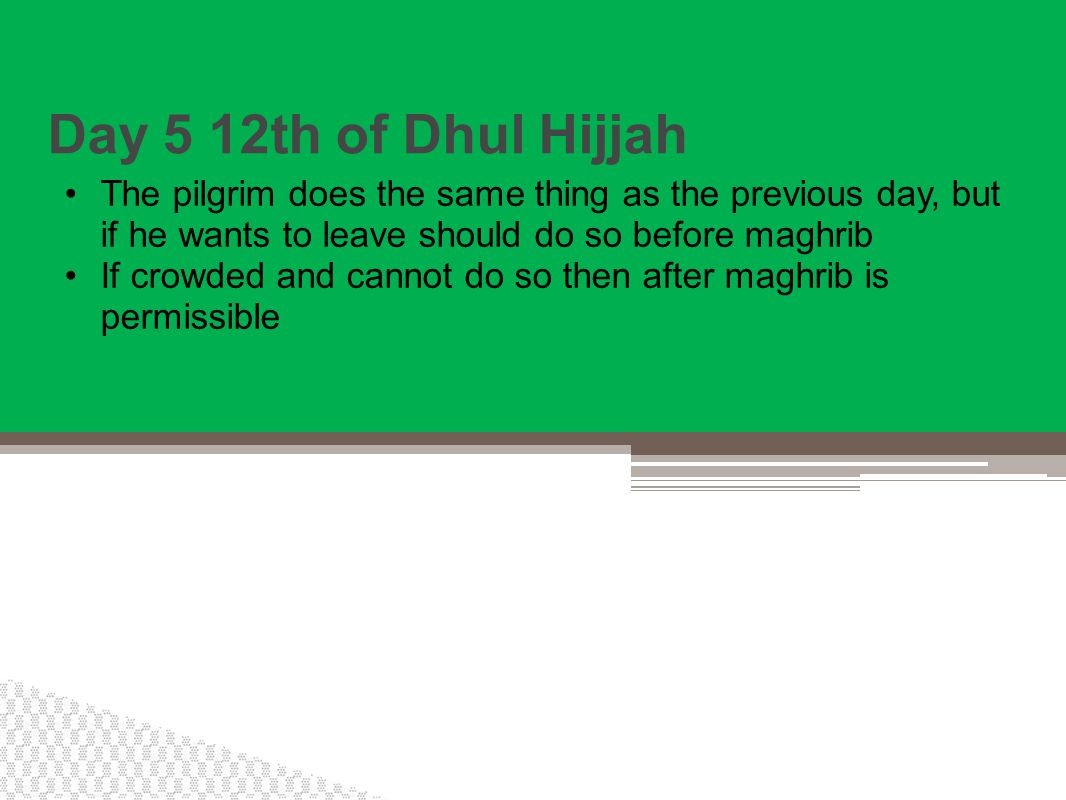 Day 5 12th of Dhul Hijjah The pilgrim does the same thing as the previous day, but if he wants to leave should do so before maghrib If crowded and cannot do so then after maghrib is permissible