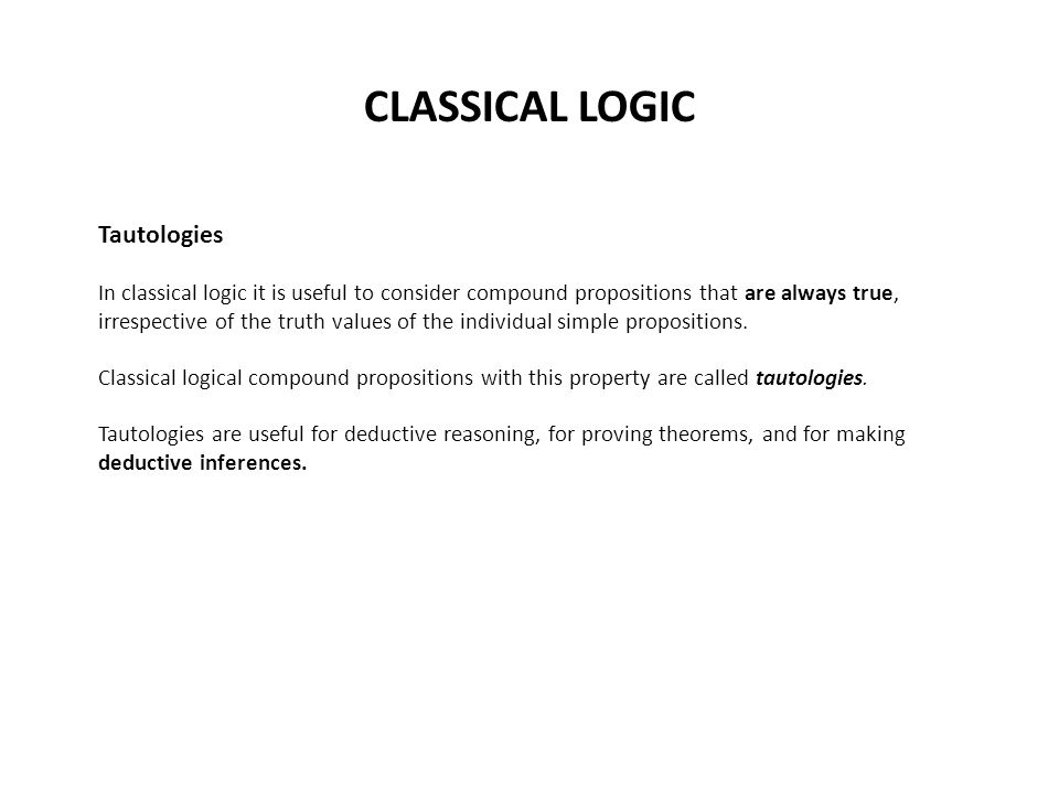 CLASSICAL LOGIC Tautologies In classical logic it is useful to consider compound propositions that are always true, irrespective of the truth values of the individual simple propositions.