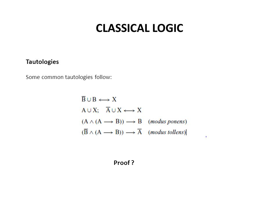 CLASSICAL LOGIC Tautologies Some common tautologies follow: Proof ?