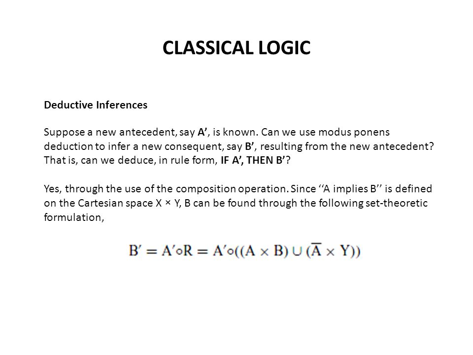 CLASSICAL LOGIC Deductive Inferences Suppose a new antecedent, say A', is known.