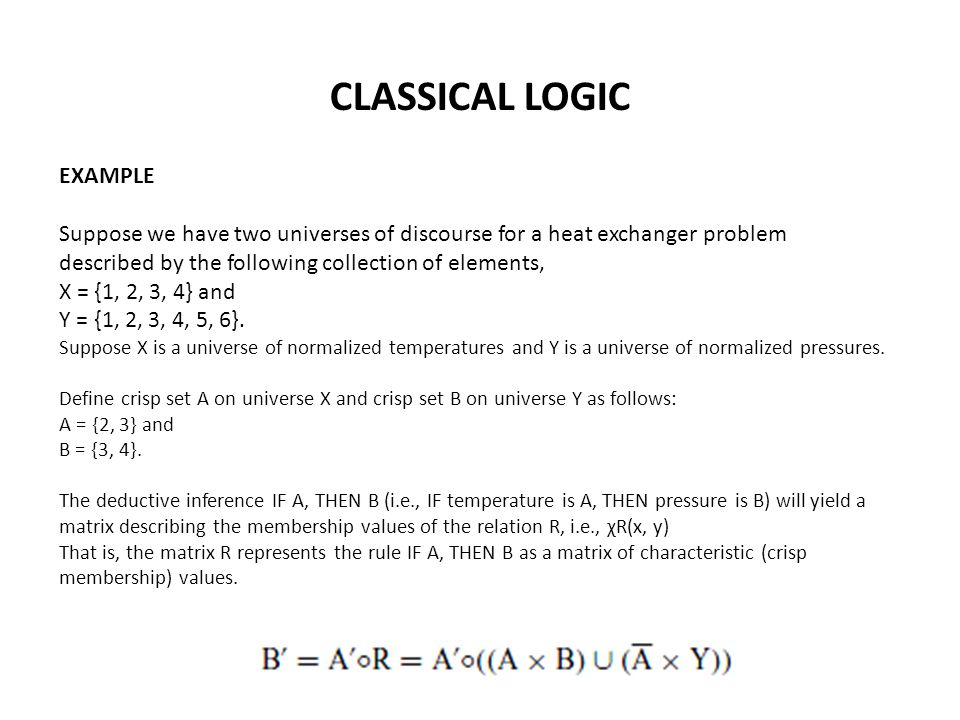 CLASSICAL LOGIC EXAMPLE Suppose we have two universes of discourse for a heat exchanger problem described by the following collection of elements, X = {1, 2, 3, 4} and Y = {1, 2, 3, 4, 5, 6}.