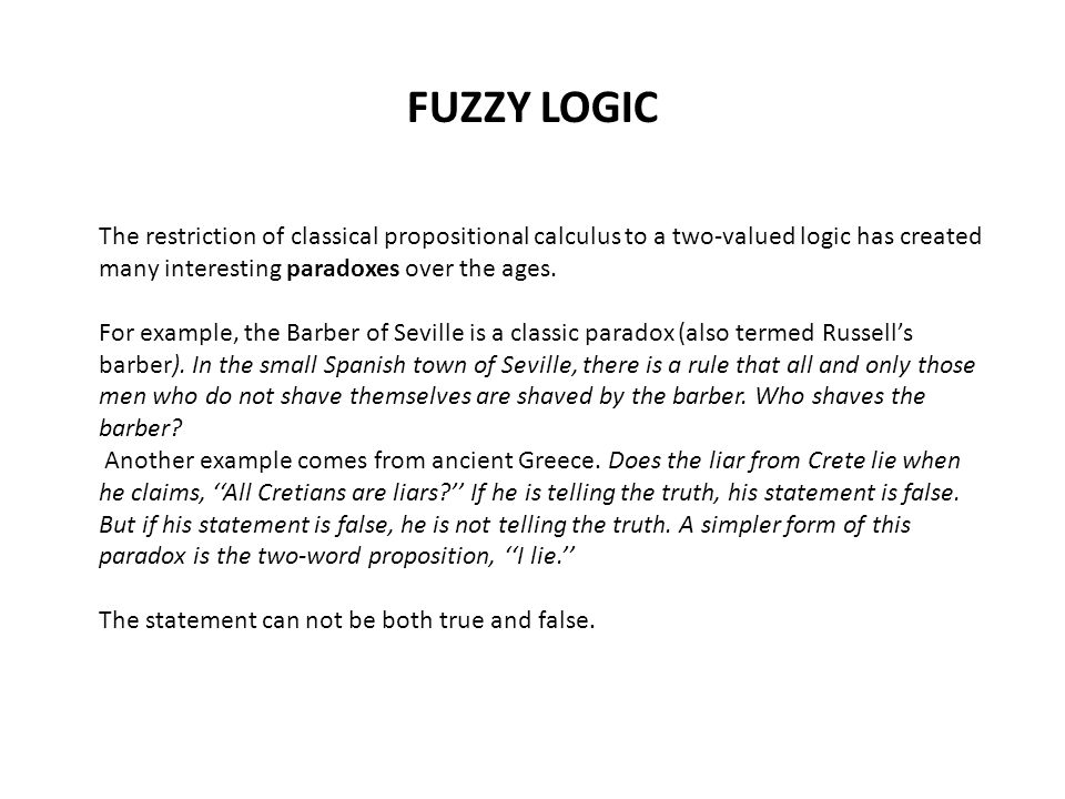 FUZZY LOGIC The restriction of classical propositional calculus to a two-valued logic has created many interesting paradoxes over the ages.