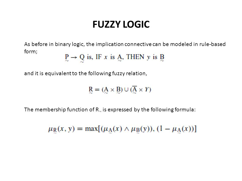 FUZZY LOGIC As before in binary logic, the implication connective can be modeled in rule-based form; and it is equivalent to the following fuzzy relation, The membership function of R ∼ is expressed by the following formula: