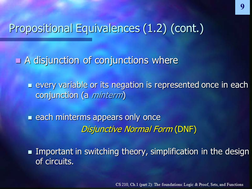 CS 210, Ch.1 (part 2): The foundations: Logic & Proof, Sets, and Functions 9 Propositional Equivalences (1.2) (cont.) A disjunction of conjunctions where A disjunction of conjunctions where every variable or its negation is represented once in each conjunction (a minterm) every variable or its negation is represented once in each conjunction (a minterm) each minterms appears only once each minterms appears only once Disjunctive Normal Form (DNF) Important in switching theory, simplification in the design of circuits.