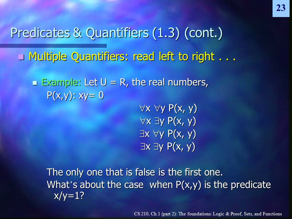 CS 210, Ch.1 (part 2): The foundations: Logic & Proof, Sets, and Functions 23 Predicates & Quantifiers (1.3) (cont.) Multiple Quantifiers: read left to right...