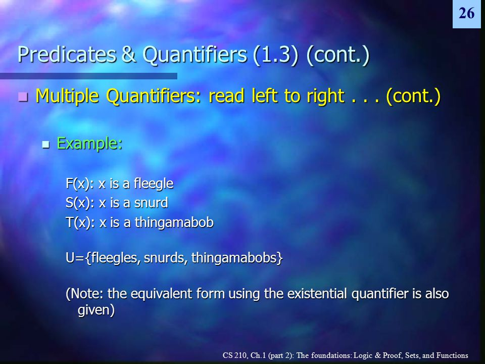 CS 210, Ch.1 (part 2): The foundations: Logic & Proof, Sets, and Functions 26 Predicates & Quantifiers (1.3) (cont.) Multiple Quantifiers: read left to right...