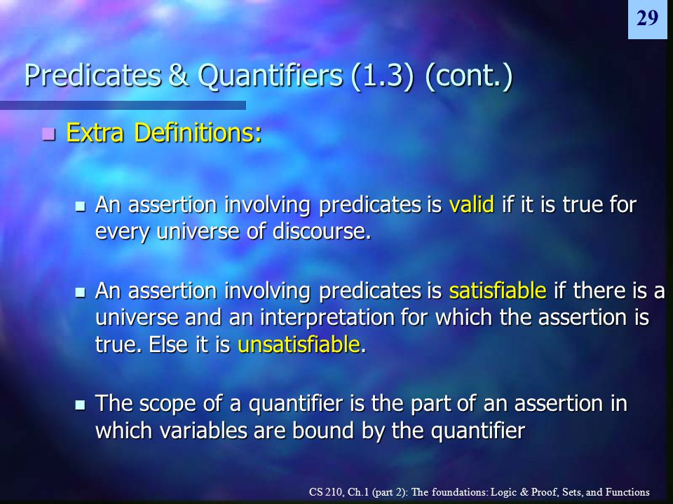 CS 210, Ch.1 (part 2): The foundations: Logic & Proof, Sets, and Functions 29 Predicates & Quantifiers (1.3) (cont.) Extra Definitions: Extra Definitions: An assertion involving predicates is valid if it is true for every universe of discourse.