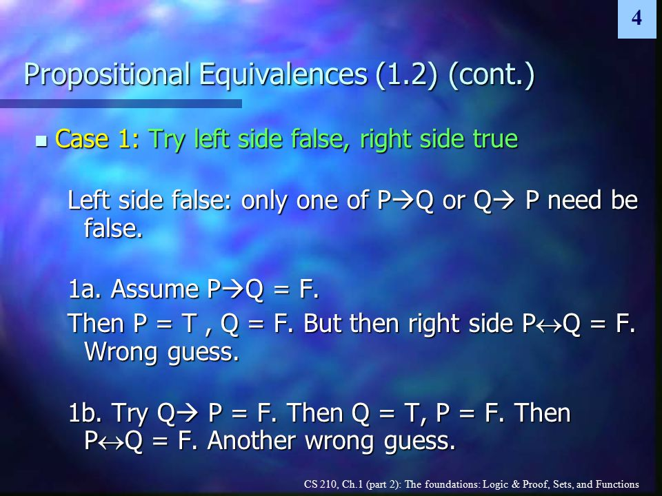 CS 210, Ch.1 (part 2): The foundations: Logic & Proof, Sets, and Functions 4 Propositional Equivalences (1.2) (cont.) Case 1: Try left side false, right side true Case 1: Try left side false, right side true Left side false: only one of P  Q or Q  P need be false.