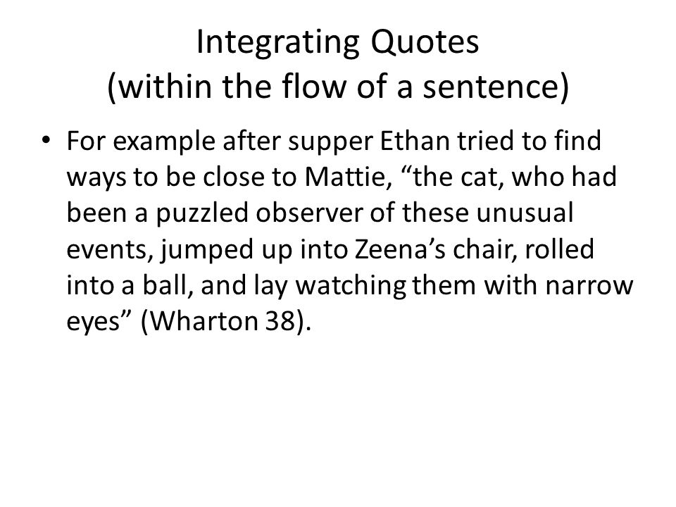Integrating Quotes (within the flow of a sentence) As Ethan tries to find ways to be close to Mattie after supper, the cat, who had been a puzzled observer of these unusual events, jumped up into Zeena's chair, rolled into a ball, and lay watching them with narrow eyes (Wharton 38).