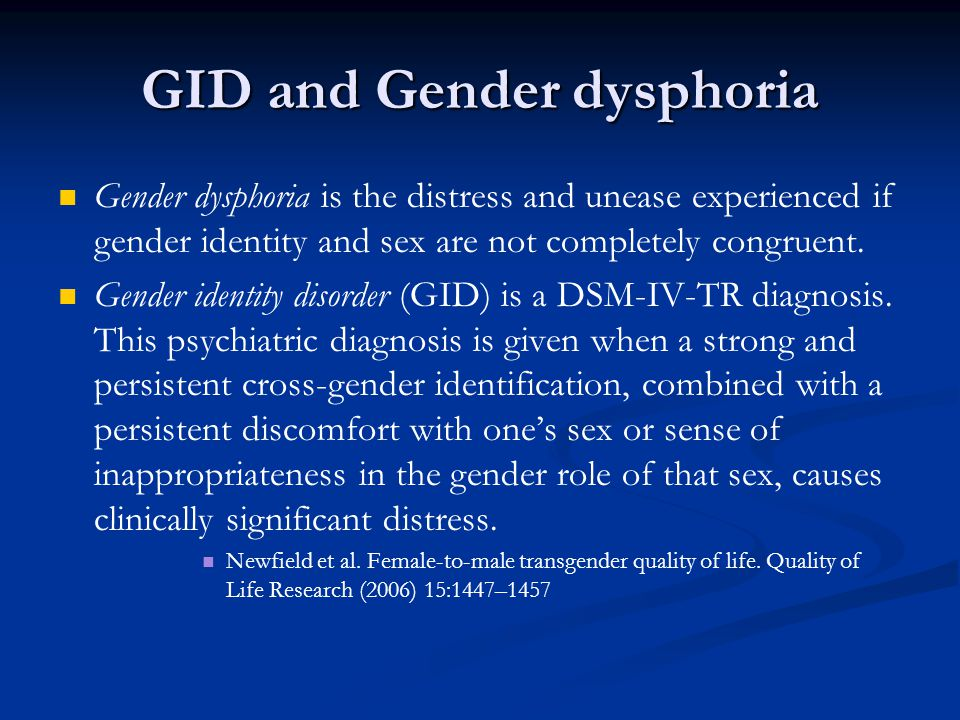 GID and Gender dysphoria Gender dysphoria is the distress and unease experienced if gender identity and sex are not completely congruent. Gender ident