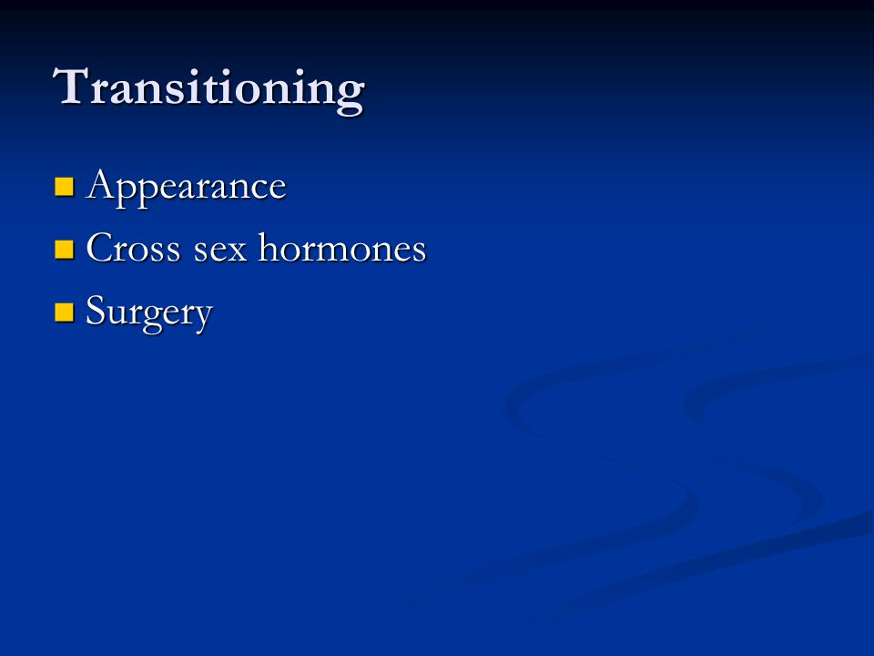 Transitioning Appearance Appearance Cross sex hormones Cross sex hormones Surgery Surgery
