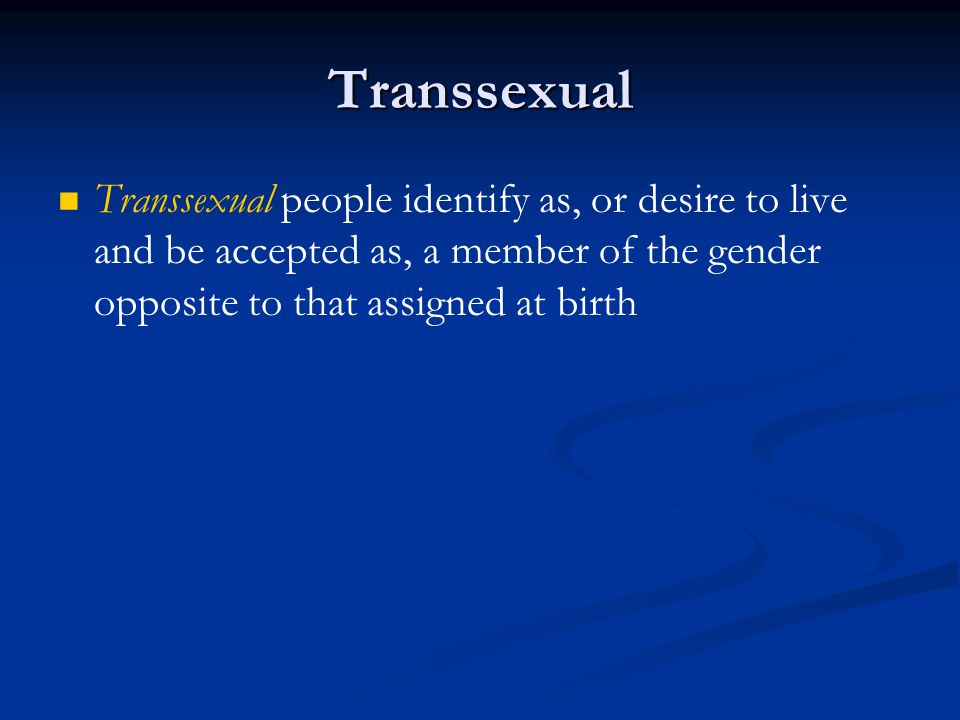 Transsexual Transsexual people identify as, or desire to live and be accepted as, a member of the gender opposite to that assigned at birth