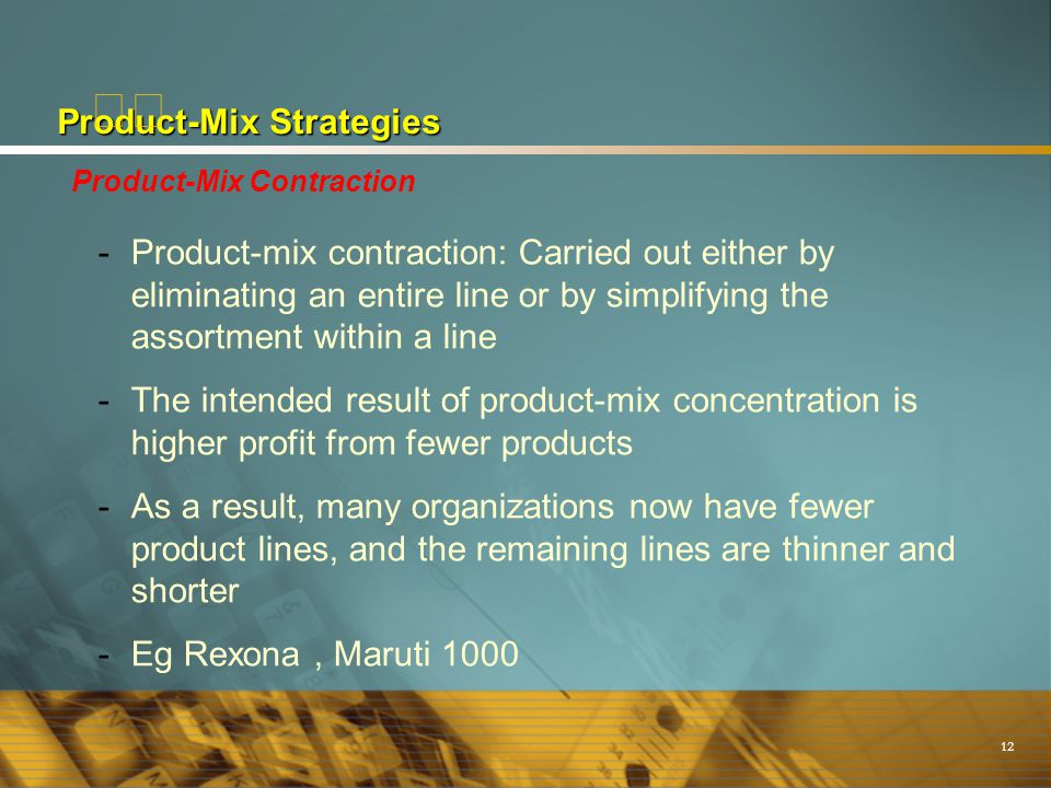 12 Product-Mix Strategies Product-Mix Contraction -Product-mix contraction: Carried out either by eliminating an entire line or by simplifying the ass