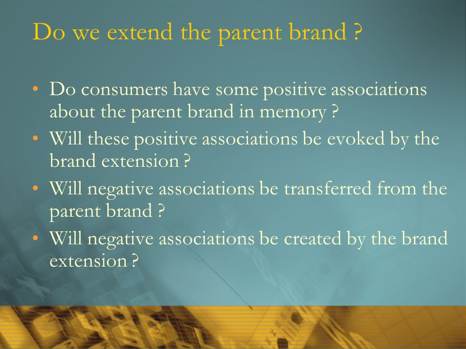 Do we extend the parent brand ? Do consumers have some positive associations about the parent brand in memory ? Will these positive associations be ev