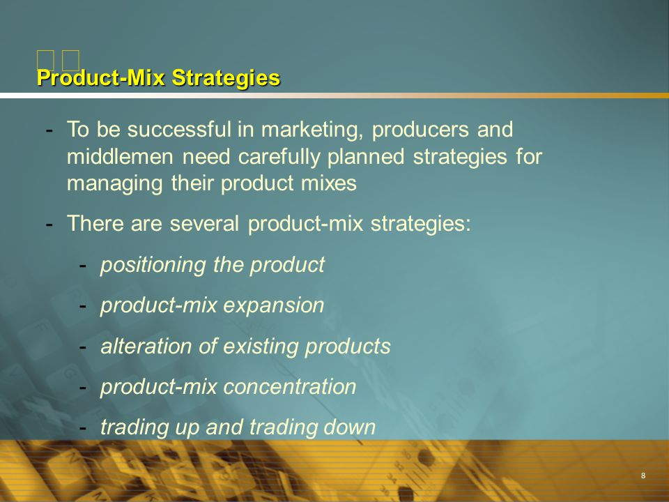 8 Product-Mix Strategies -To be successful in marketing, producers and middlemen need carefully planned strategies for managing their product mixes -T