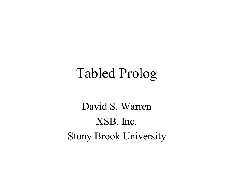 Outline Introduction –Symmetric, Transitive Relations Basic Tabling Uses –Databases (and Datalog) –Grammars –Automata Theory –Dynamic Programming Advanced Tabling –Evaluating Recursive Definitions –Program Processing Interpreters Abstract Interpreters Beyond Simple Tabling –Negation –Aggregation –Constraints