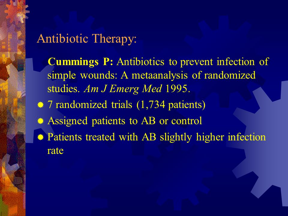 Antibiotic Therapy: Cummings P: Antibiotics to prevent infection of simple wounds: A metaanalysis of randomized studies. Am J Emerg Med 1995.  7 rand