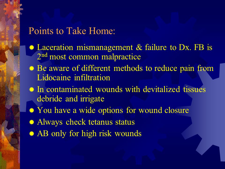 Points to Take Home:  Laceration mismanagement & failure to Dx. FB is 2 nd most common malpractice  Be aware of different methods to reduce pain fro