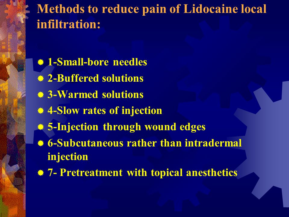 Methods to reduce pain of Lidocaine local infiltration:  1-Small-bore needles  2-Buffered solutions  3-Warmed solutions  4-Slow rates of injection