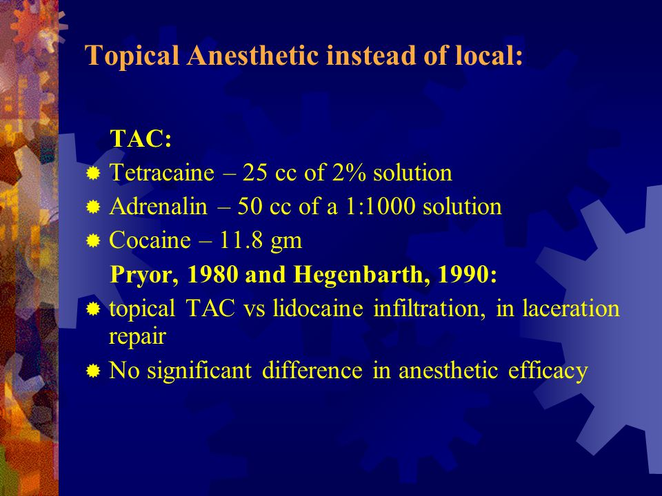 Topical Anesthetic instead of local: TAC:  Tetracaine – 25 cc of 2% solution  Adrenalin – 50 cc of a 1:1000 solution  Cocaine – 11.8 gm Pryor, 1980