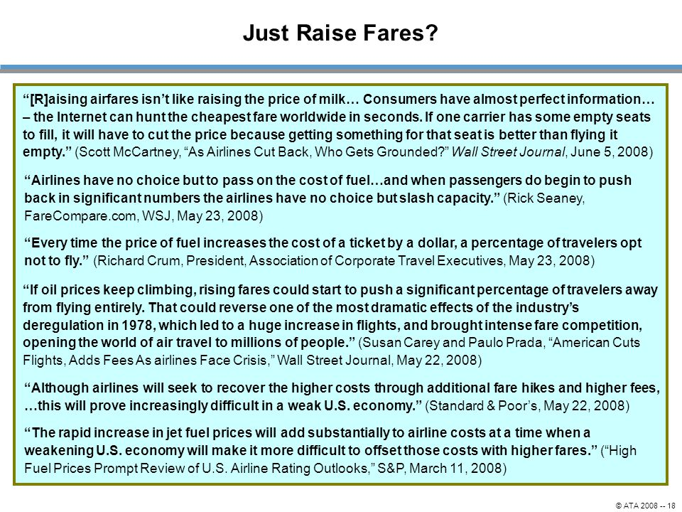 """© ATA 2008 -- 18 Just Raise Fares? """"Although airlines will seek to recover the higher costs through additional fare hikes and higher fees, …this will"""