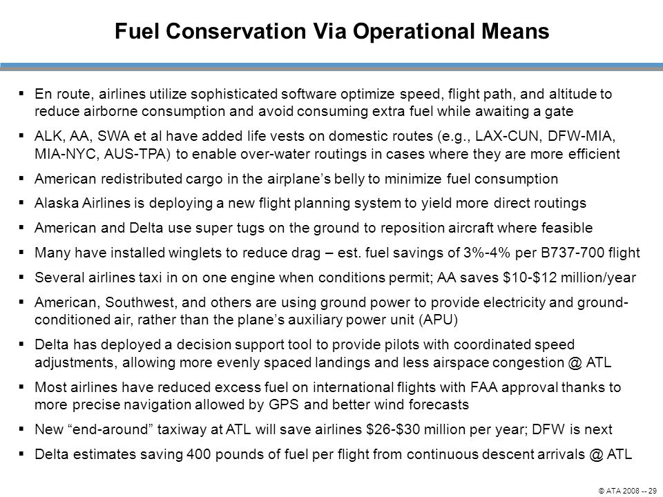 © ATA 2008 -- 29 Fuel Conservation Via Operational Means  En route, airlines utilize sophisticated software optimize speed, flight path, and altitude