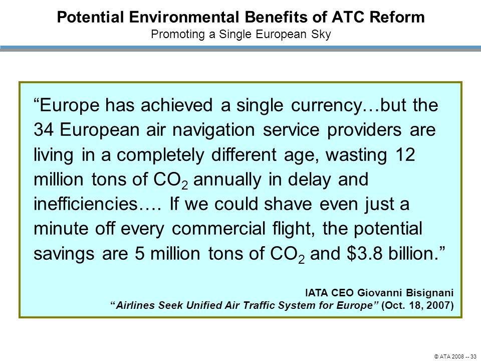 © ATA 2008 -- 33 Potential Environmental Benefits of ATC Reform Promoting a Single European Sky IATA CEO Giovanni Bisignani Airlines Seek Unified Air Traffic System for Europe (Oct.