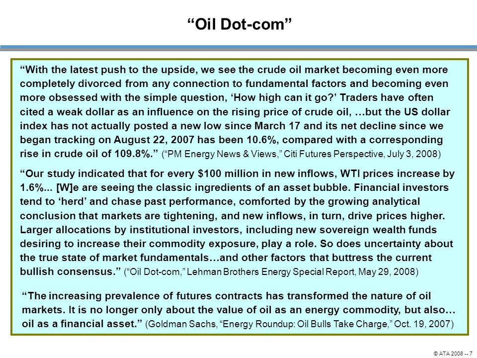 """© ATA 2008 -- 7 """"Oil Dot-com"""" """"Our study indicated that for every $100 million in new inflows, WTI prices increase by 1.6%... [W]e are seeing the clas"""