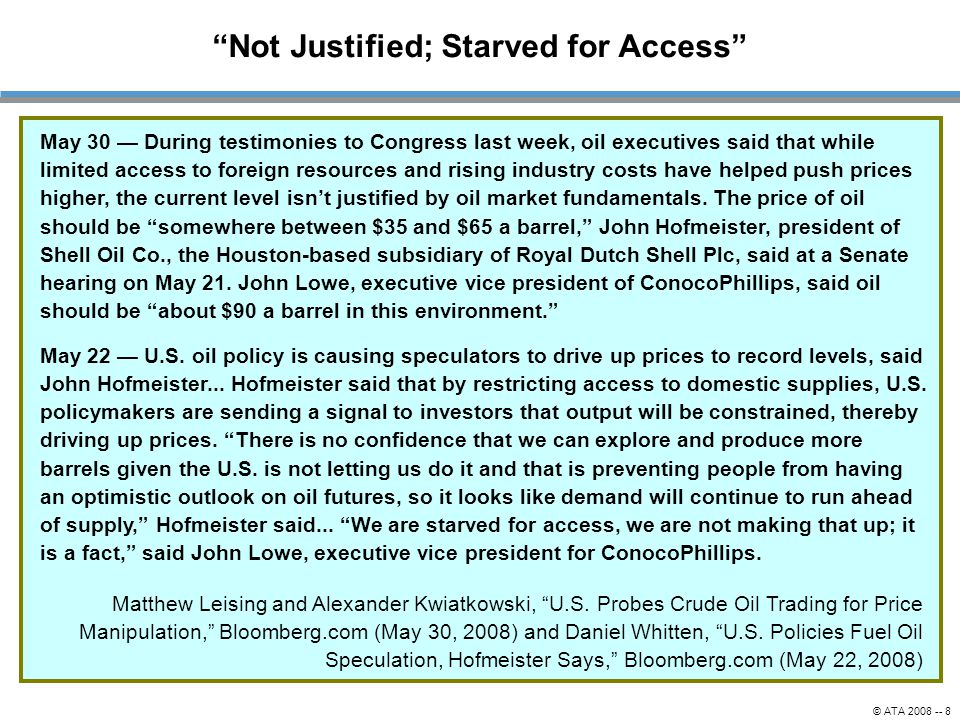 © ATA 2008 -- 8 Not Justified; Starved for Access May 30 — During testimonies to Congress last week, oil executives said that while limited access to foreign resources and rising industry costs have helped push prices higher, the current level isn't justified by oil market fundamentals.