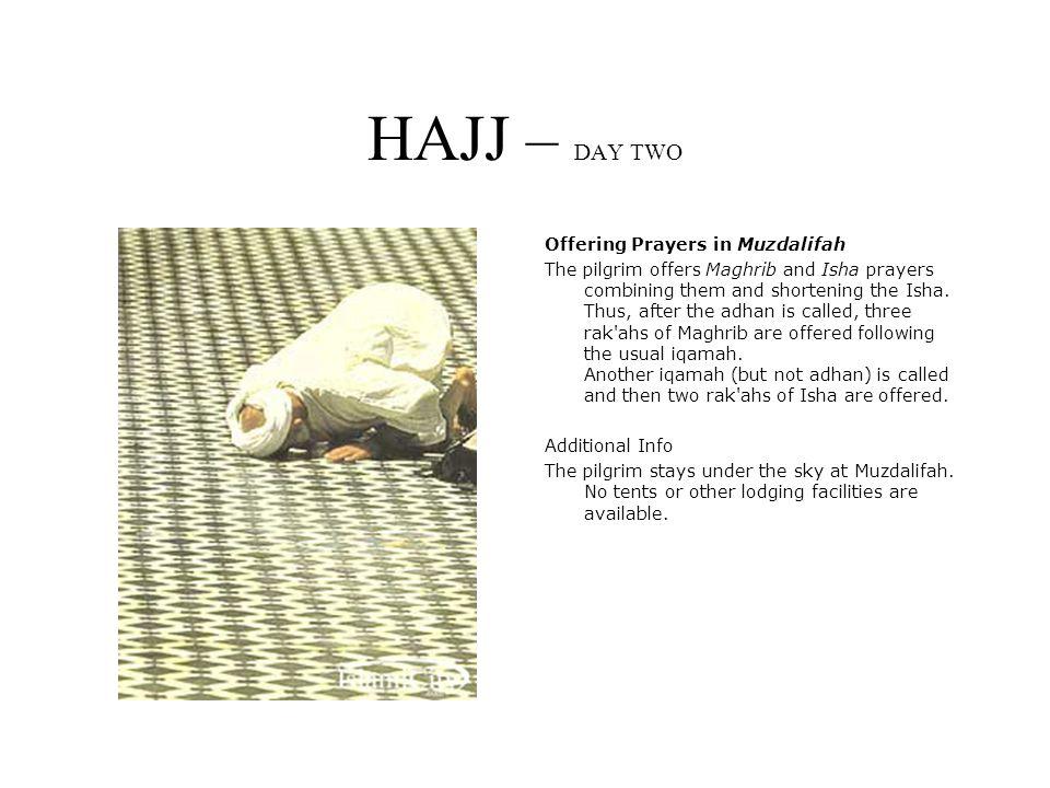 HAJJ – DAY TWO Offering Prayers in Muzdalifah The pilgrim offers Maghrib and Isha prayers combining them and shortening the Isha.