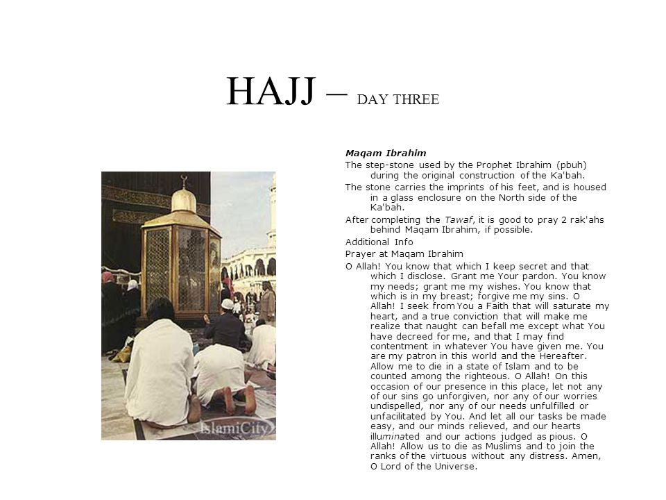 HAJJ – DAY THREE Maqam Ibrahim The step-stone used by the Prophet Ibrahim (pbuh) during the original construction of the Ka bah.