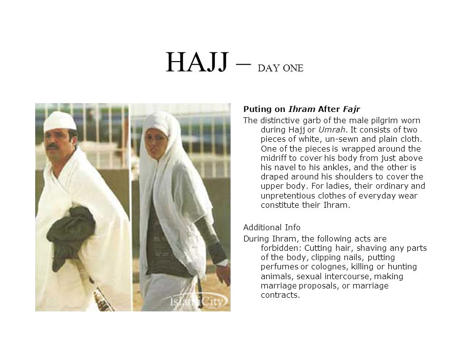 HAJJ – DAY ONE Puting on Ihram After Fajr The distinctive garb of the male pilgrim worn during Hajj or Umrah.