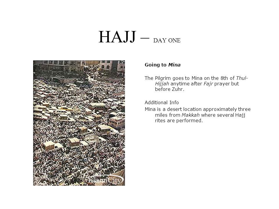 HAJJ – DAY ONE Going to Mina The Pilgrim goes to Mina on the 8th of Thul- Hijjah anytime after Fajr prayer but before Zuhr.
