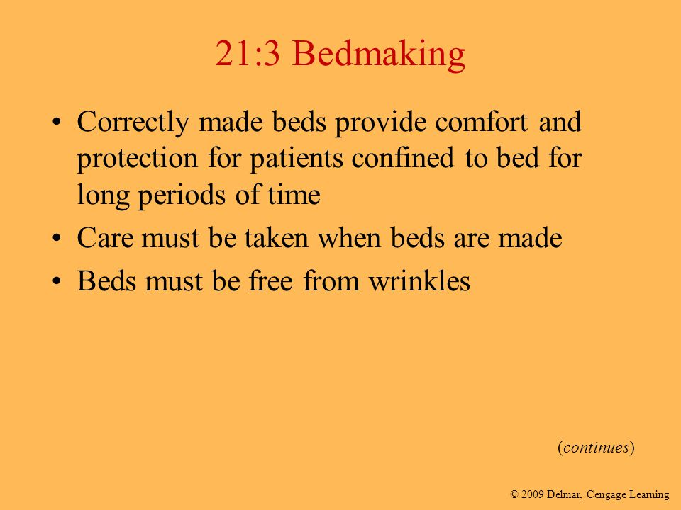 © 2009 Delmar, Cengage Learning 21:3 Bedmaking Correctly made beds provide comfort and protection for patients confined to bed for long periods of tim
