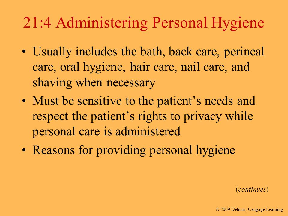© 2009 Delmar, Cengage Learning 21:4 Administering Personal Hygiene Usually includes the bath, back care, perineal care, oral hygiene, hair care, nail
