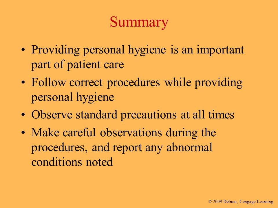 © 2009 Delmar, Cengage Learning Summary Providing personal hygiene is an important part of patient care Follow correct procedures while providing pers