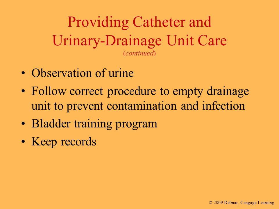 © 2009 Delmar, Cengage Learning Providing Catheter and Urinary-Drainage Unit Care (continued) Observation of urine Follow correct procedure to empty d