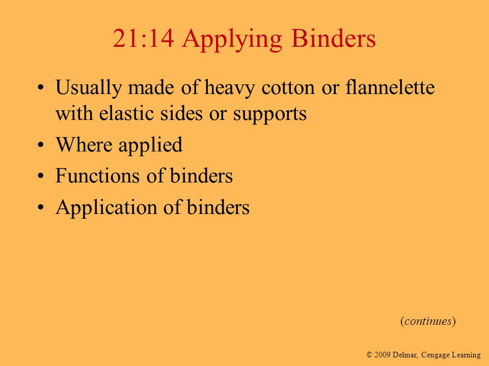 © 2009 Delmar, Cengage Learning 21:14 Applying Binders Usually made of heavy cotton or flannelette with elastic sides or supports Where applied Functi