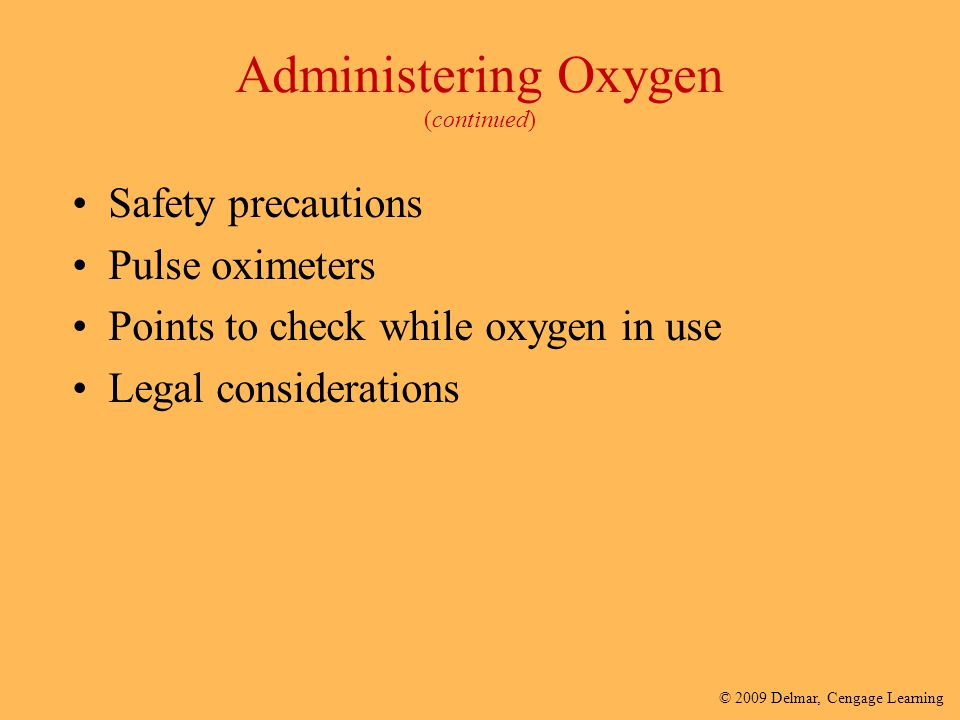 © 2009 Delmar, Cengage Learning Administering Oxygen (continued) Safety precautions Pulse oximeters Points to check while oxygen in use Legal consider