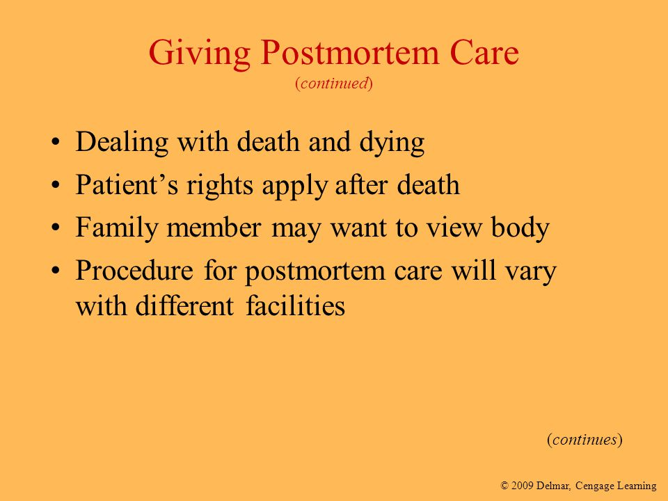© 2009 Delmar, Cengage Learning Giving Postmortem Care (continued) Dealing with death and dying Patient's rights apply after death Family member may w