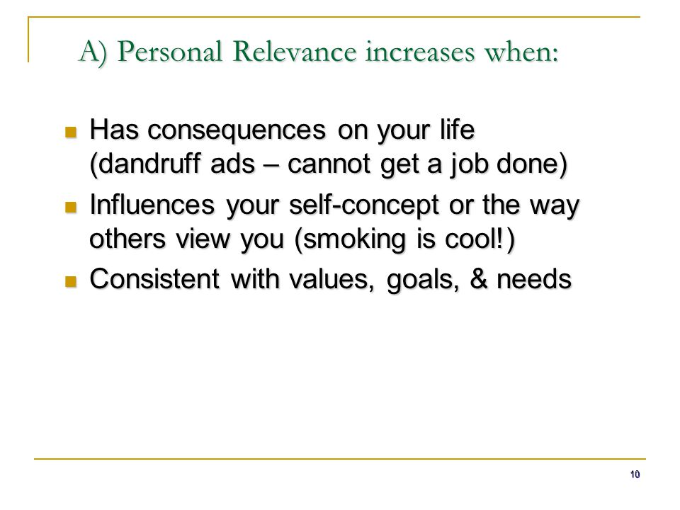 10 A) Personal Relevance increases when: Has consequences on your life (dandruff ads – cannot get a job done) Has consequences on your life (dandruff