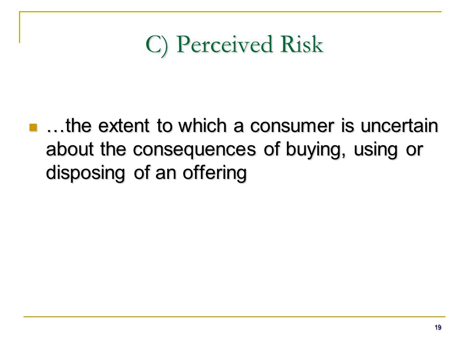 19 C) Perceived Risk …the extent to which a consumer is uncertain about the consequences of buying, using or disposing of an offering …the extent to w