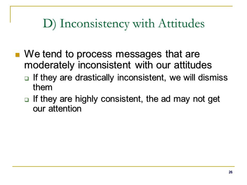 26 D) Inconsistency with Attitudes We tend to process messages that are moderately inconsistent with our attitudes We tend to process messages that ar