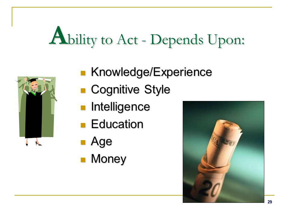 29 A bility to Act - Depends Upon: Knowledge/Experience Knowledge/Experience Cognitive Style Cognitive Style Intelligence Intelligence Education Educa