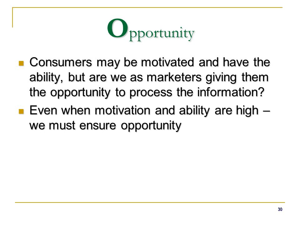 30 O pportunity Consumers may be motivated and have the ability, but are we as marketers giving them the opportunity to process the information? Consu