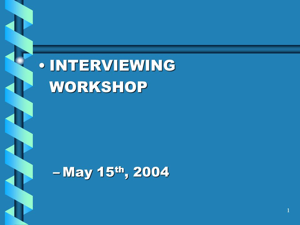 1 INTERVIEWINGINTERVIEWINGWORKSHOP –May 15 th, 2004