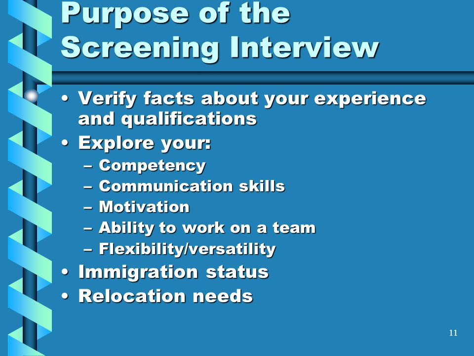11 Purpose of the Screening Interview Verify facts about your experience and qualificationsVerify facts about your experience and qualifications Explore your:Explore your: –Competency –Communication skills –Motivation –Ability to work on a team –Flexibility/versatility Immigration statusImmigration status Relocation needsRelocation needs
