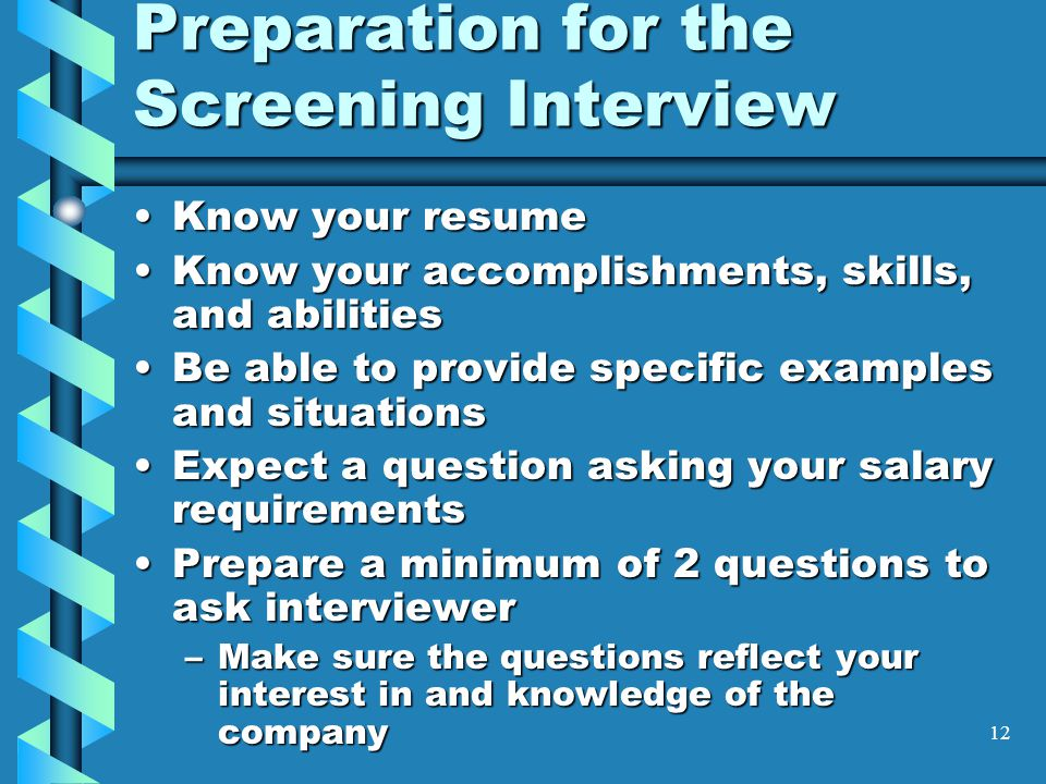 12 Preparation for the Screening Interview Know your resumeKnow your resume Know your accomplishments, skills, and abilitiesKnow your accomplishments, skills, and abilities Be able to provide specific examples and situationsBe able to provide specific examples and situations Expect a question asking your salary requirementsExpect a question asking your salary requirements Prepare a minimum of 2 questions to ask interviewerPrepare a minimum of 2 questions to ask interviewer –Make sure the questions reflect your interest in and knowledge of the company